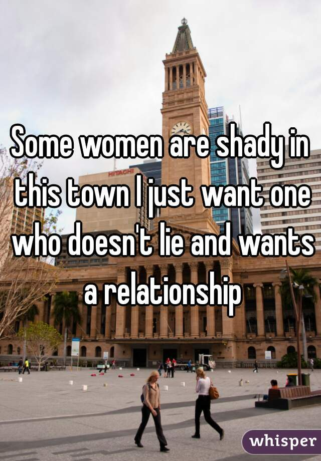 Some women are shady in this town I just want one who doesn't lie and wants a relationship