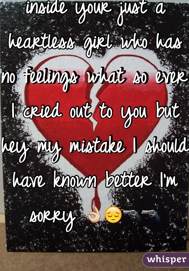 I loved you I let out my feelings for you and I get nothing in return no even a little bit of inside your just a heartless girl who has no feelings what so ever I cried out to you but hey my mistake I should have known better I'm sorry 👌😔🔫🔫