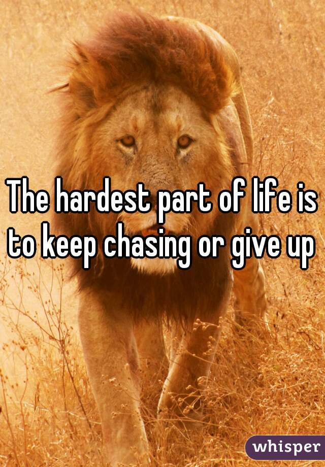 The hardest part of life is to keep chasing or give up