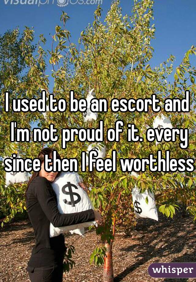 I used to be an escort and I'm not proud of it. every since then I feel worthless.