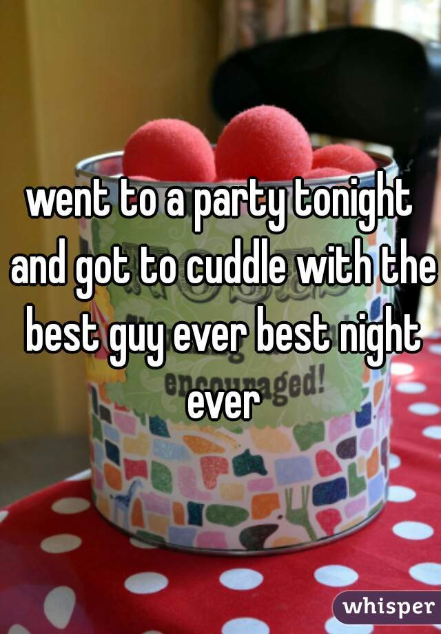 went to a party tonight and got to cuddle with the best guy ever best night ever