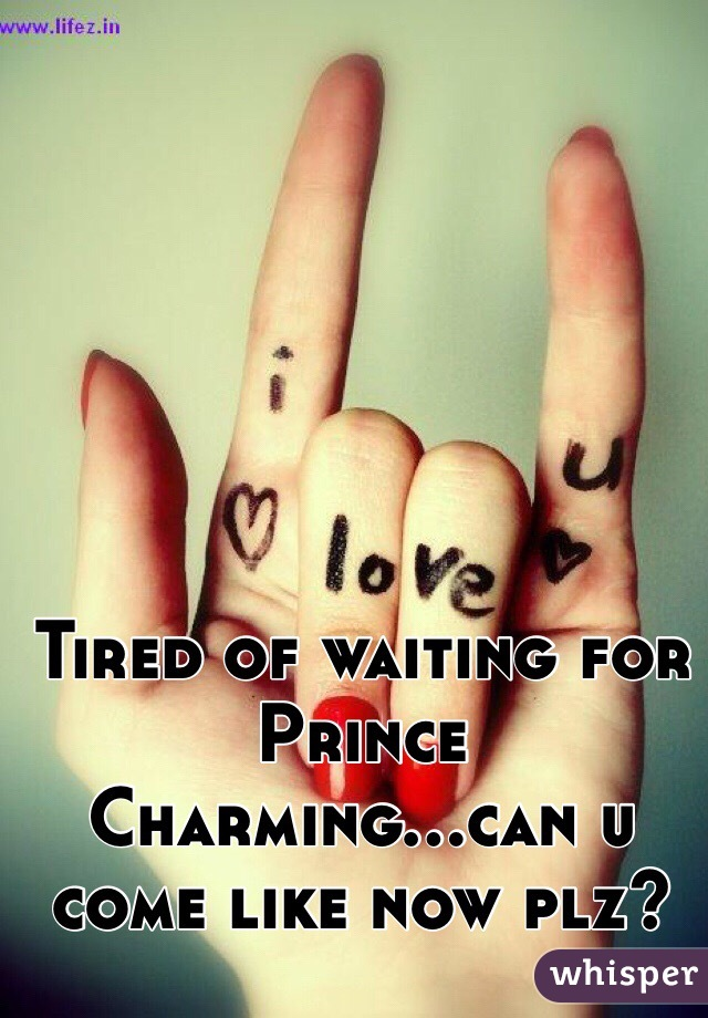 Tired of waiting for Prince Charming...can u come like now plz?