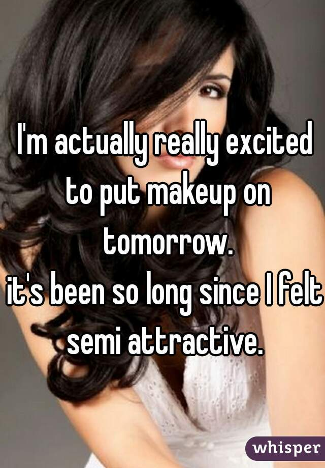 I'm actually really excited to put makeup on tomorrow. it's been so long since I felt semi attractive.