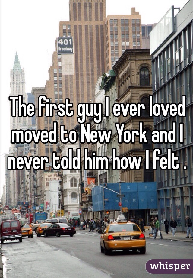 The first guy I ever loved moved to New York and I never told him how I felt .