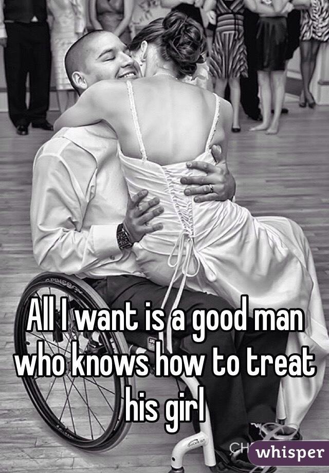 All I want is a good man who knows how to treat his girl