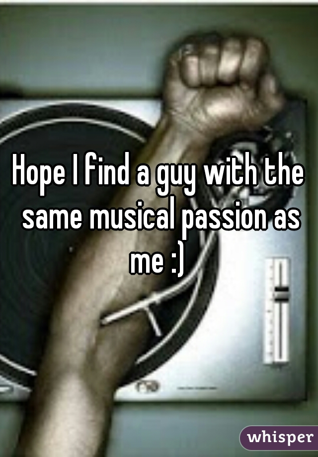 Hope I find a guy with the same musical passion as me :)