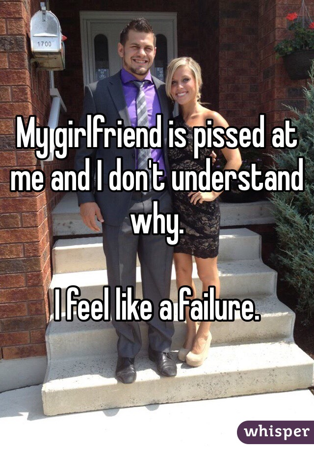 My girlfriend is pissed at me and I don't understand why.  I feel like a failure.