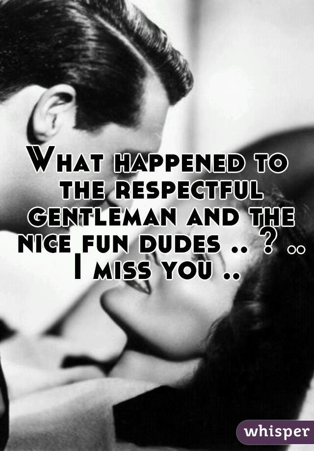 What happened to the respectful gentleman and the nice fun dudes .. ? .. I miss you ..