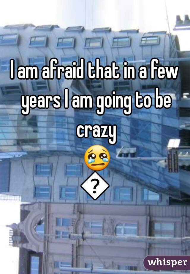 I am afraid that in a few years I am going to be crazy 😢😢