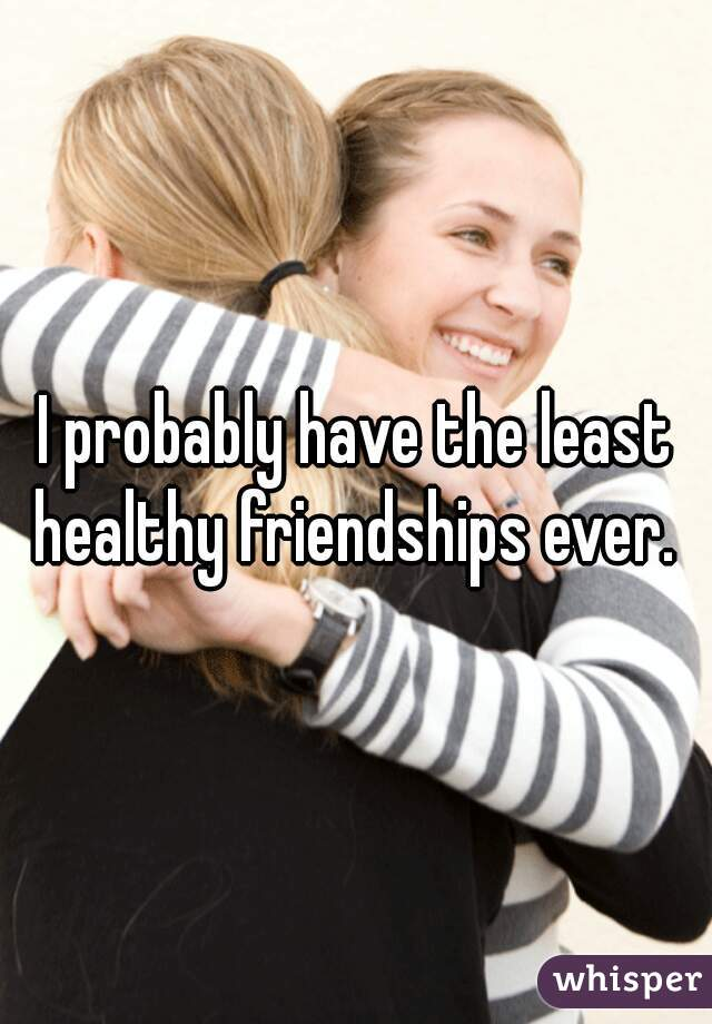 I probably have the least healthy friendships ever.