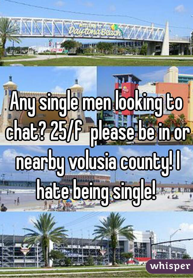 Any single men looking to chat? 25/f  please be in or nearby volusia county! I hate being single!