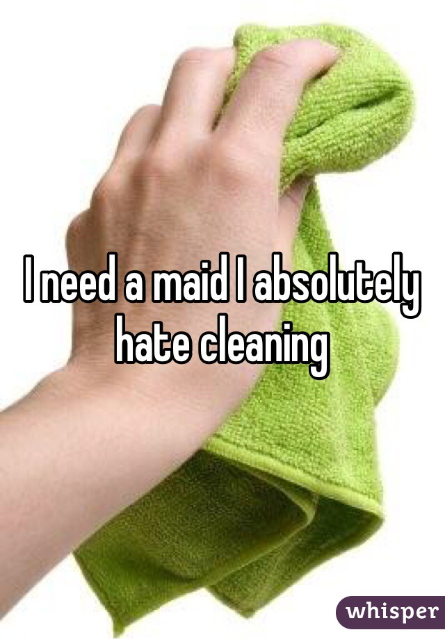 I need a maid I absolutely hate cleaning
