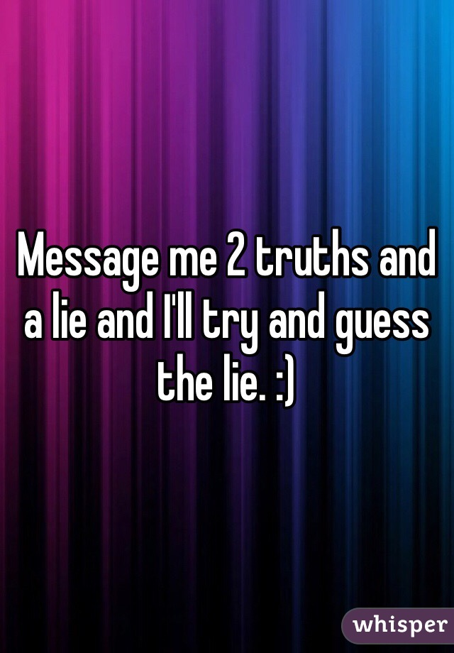 Message me 2 truths and a lie and I'll try and guess the lie. :)