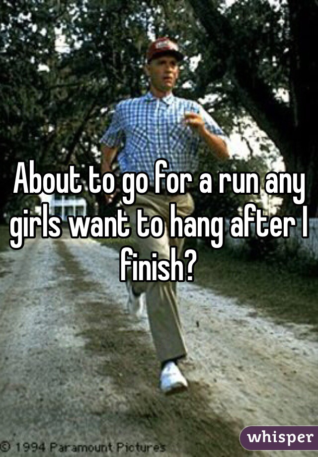 About to go for a run any girls want to hang after I finish?