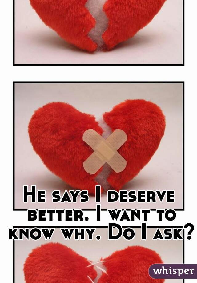 He says I deserve better. I want to know why. Do I ask?