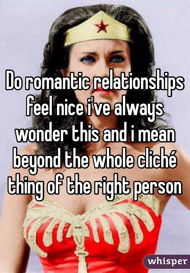 Do romantic relationships feel nice i've always wonder this and i mean beyond the whole cliché thing of the right person
