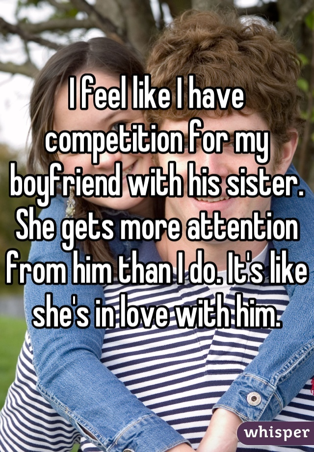 I feel like I have competition for my boyfriend with his sister. She gets more attention from him than I do. It's like she's in love with him.