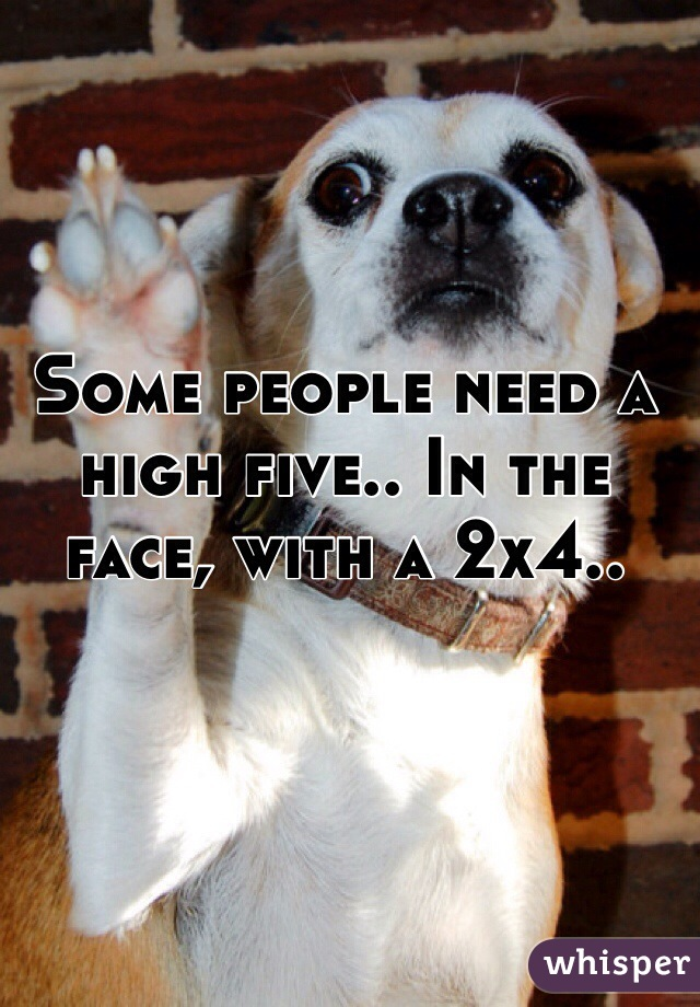Some people need a high five.. In the face, with a 2x4..