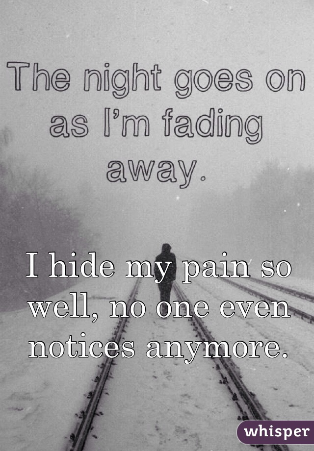 I hide my pain so well, no one even notices anymore.