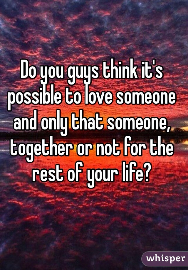 Do you guys think it's possible to love someone and only that someone, together or not for the rest of your life?