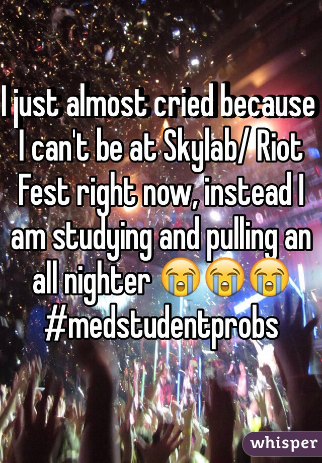 I just almost cried because I can't be at Skylab/ Riot Fest right now, instead I am studying and pulling an all nighter 😭😭😭 #medstudentprobs
