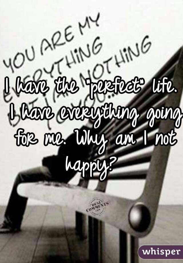 """I have the """"perfect"""" life. I have everything going for me. Why am I not happy?"""