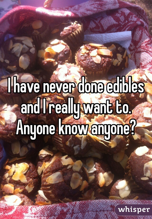 I have never done edibles and I really want to. Anyone know anyone?