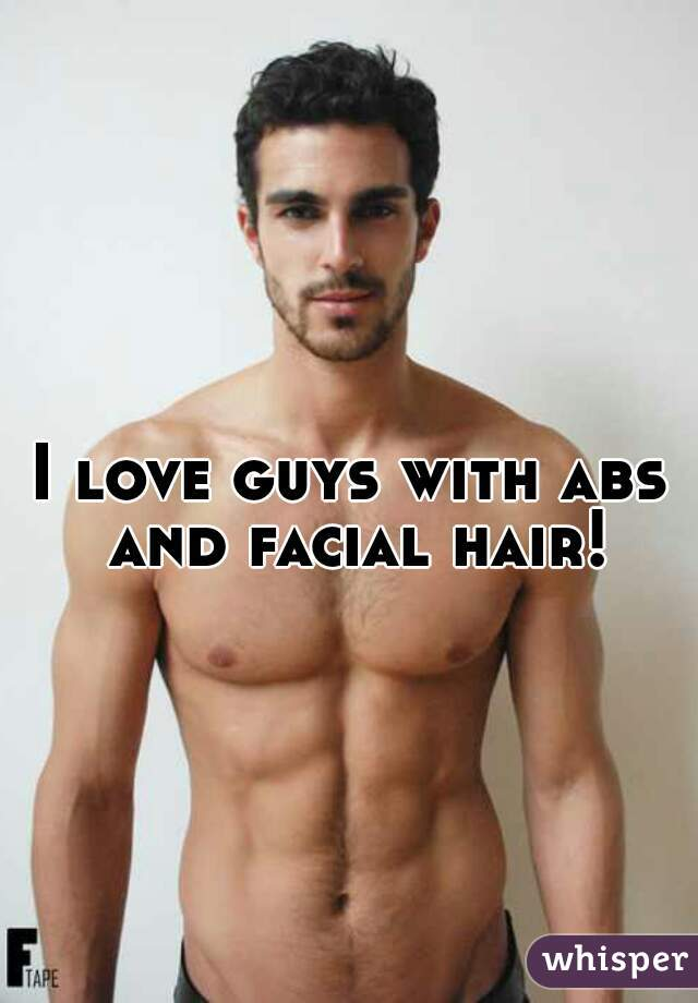 I love guys with abs and facial hair!