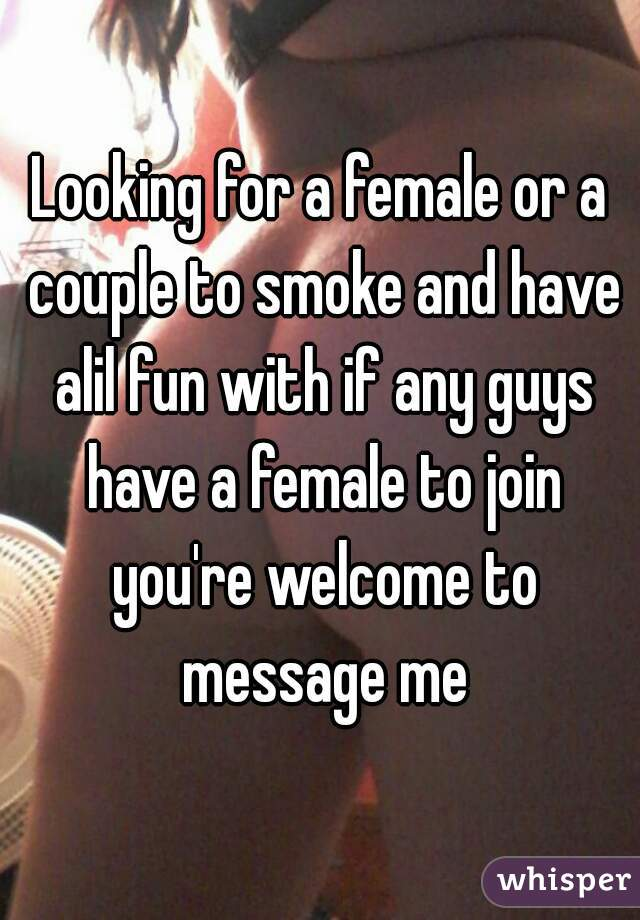 Looking for a female or a couple to smoke and have alil fun with if any guys have a female to join you're welcome to message me