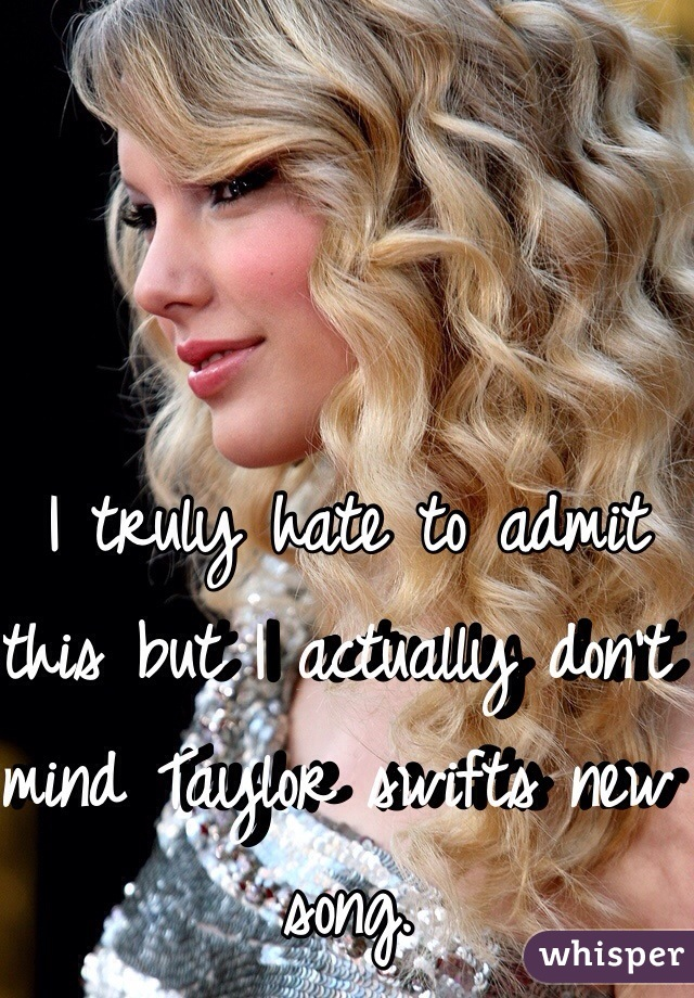I truly hate to admit this but I actually don't mind Taylor swifts new song.