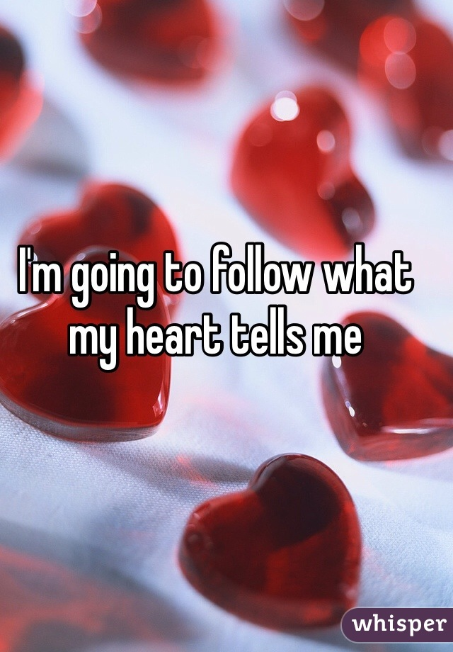 I'm going to follow what my heart tells me