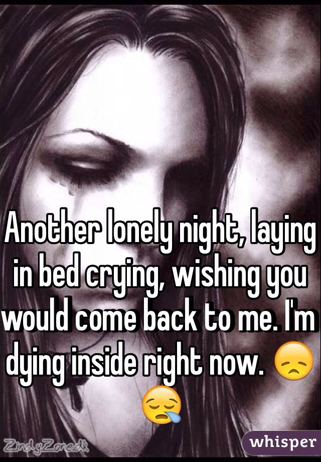 Another lonely night, laying in bed crying, wishing you would come back to me. I'm dying inside right now. 😞😪