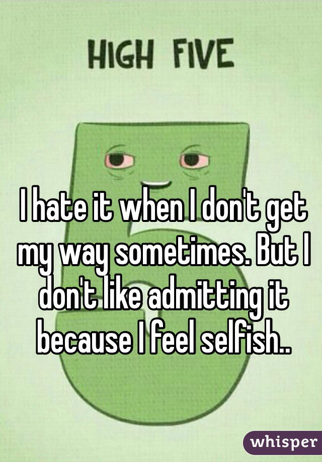 I hate it when I don't get my way sometimes. But I don't like admitting it because I feel selfish..