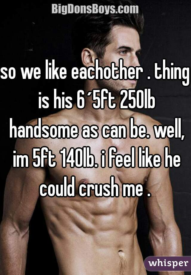 so we like eachother . thing is his 6´5ft 250lb handsome as can be. well, im 5ft 140lb. i feel like he could crush me .
