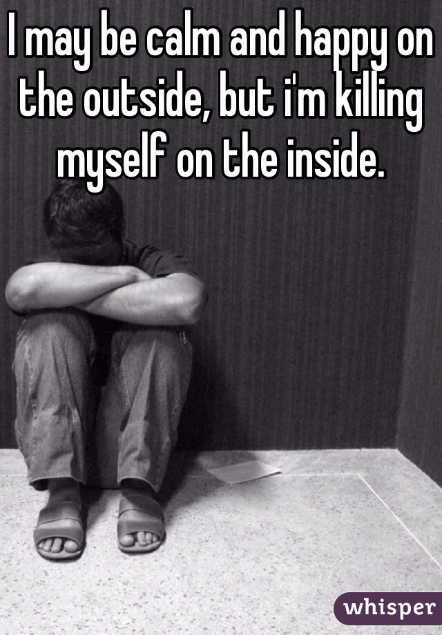 I may be calm and happy on the outside, but i'm killing myself on the inside.