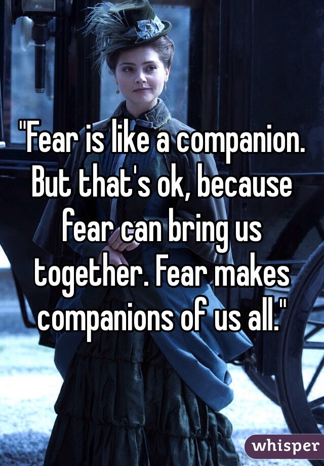"""""""Fear is like a companion. But that's ok, because fear can bring us together. Fear makes companions of us all."""""""