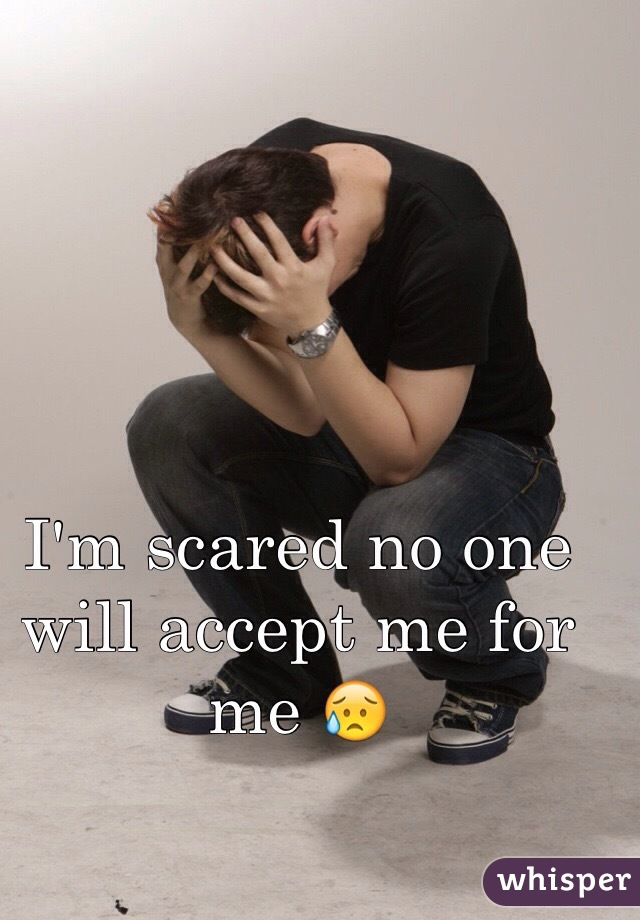 I'm scared no one will accept me for me 😥