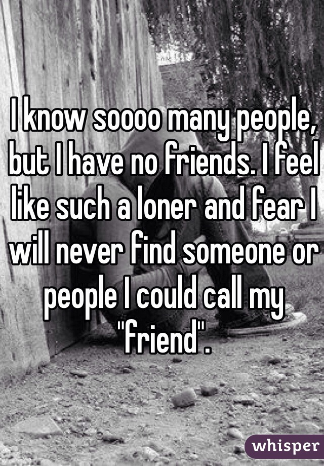 "I know soooo many people, but I have no friends. I feel like such a loner and fear I will never find someone or people I could call my ""friend""."