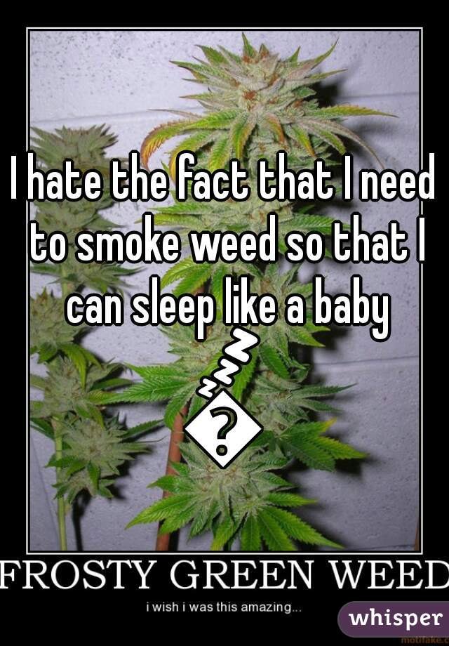 I hate the fact that I need to smoke weed so that I can sleep like a baby 💤👶