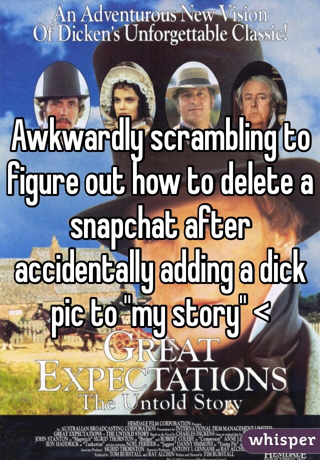 """Awkwardly scrambling to figure out how to delete a snapchat after accidentally adding a dick pic to """"my story"""" <"""