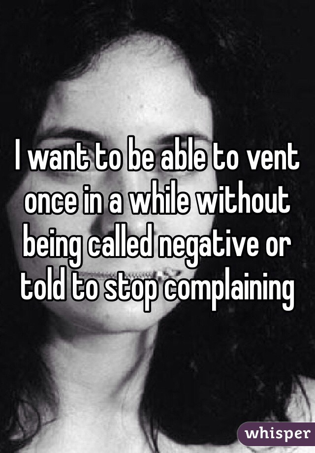 I want to be able to vent once in a while without being called negative or told to stop complaining