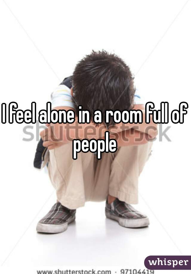 I feel alone in a room full of people