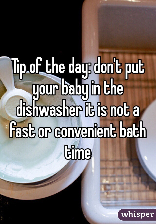 Tip of the day: don't put your baby in the dishwasher it is not a fast or convenient bath time