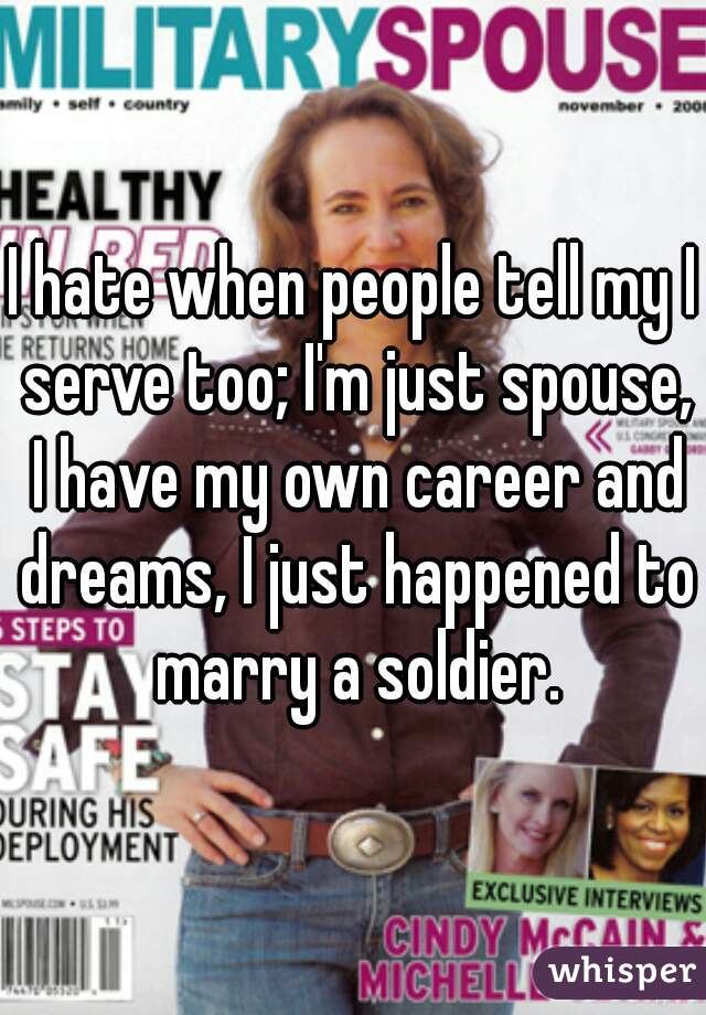 I hate when people tell my I serve too; I'm just spouse, I have my own career and dreams, I just happened to marry a soldier.
