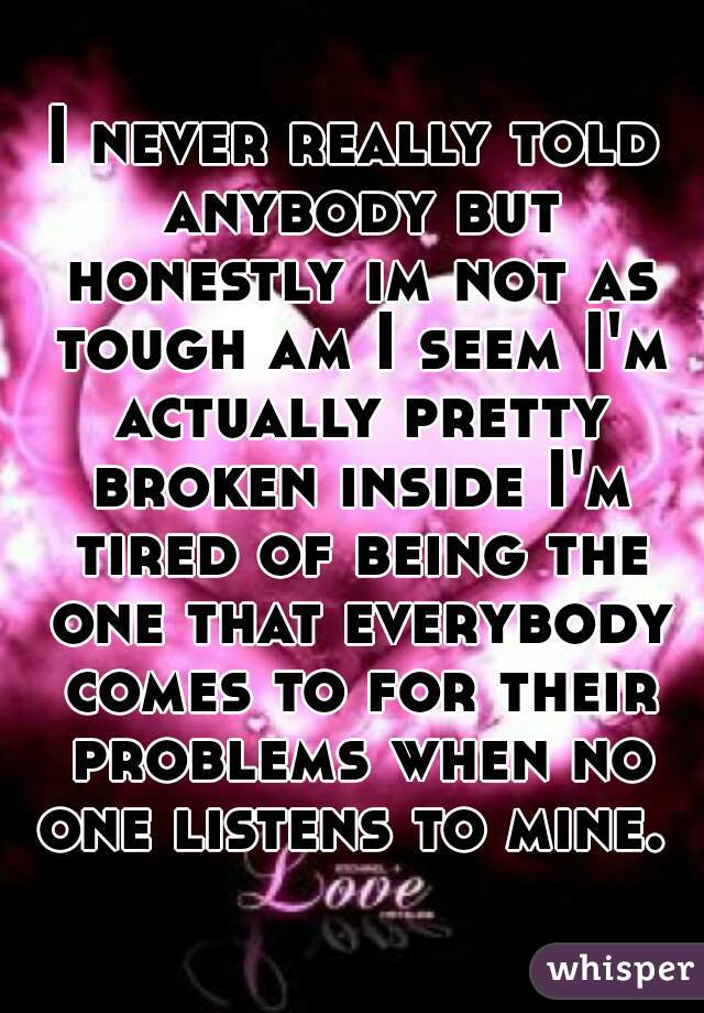 I never really told anybody but honestly im not as tough am I seem I'm actually pretty broken inside I'm tired of being the one that everybody comes to for their problems when no one listens to mine.