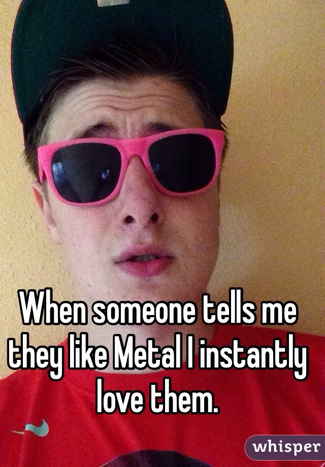 When someone tells me they like Metal I instantly love them.