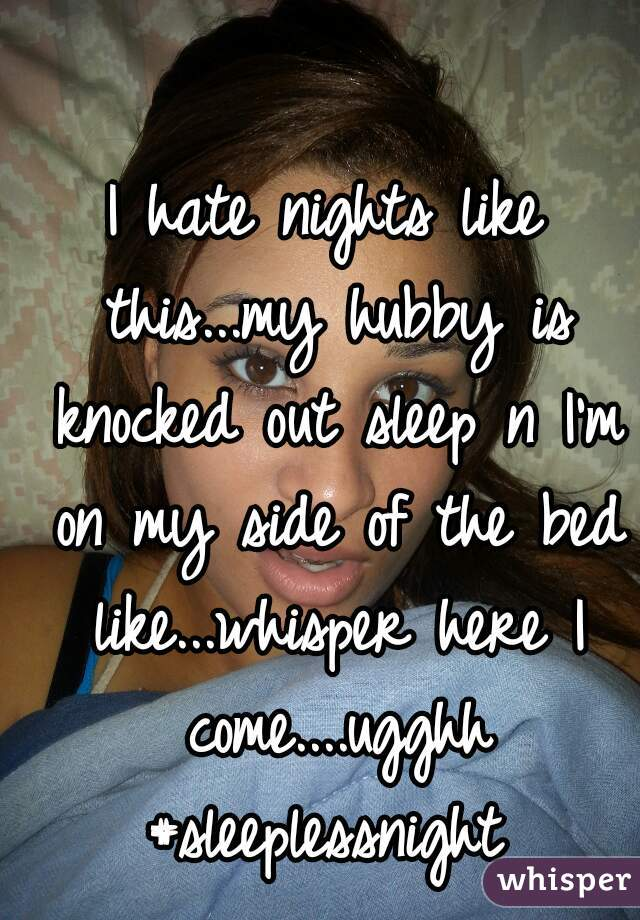 I hate nights like this...my hubby is knocked out sleep n I'm on my side of the bed like...whisper here I come....ugghh #sleeplessnight
