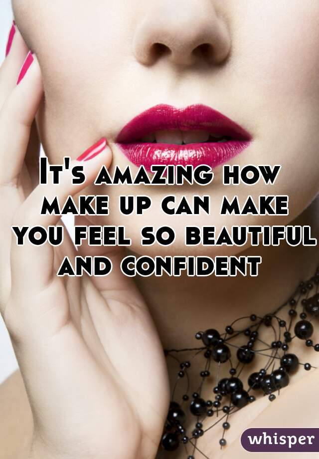 It's amazing how make up can make you feel so beautiful and confident