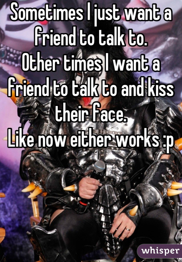 Sometimes I just want a friend to talk to.  Other times I want a friend to talk to and kiss their face.  Like now either works :p