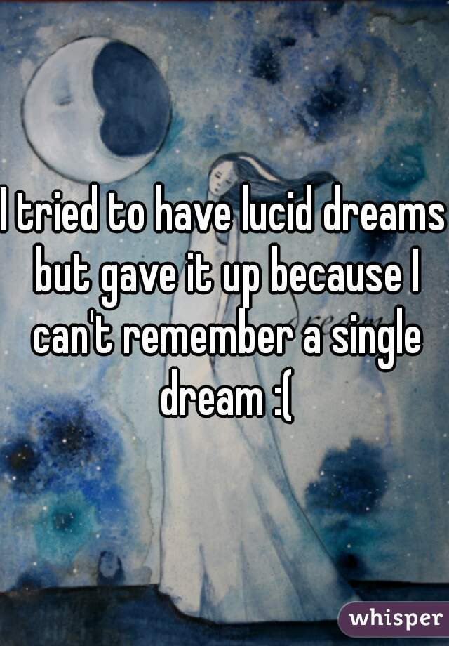 I tried to have lucid dreams but gave it up because I can't remember a single dream :(